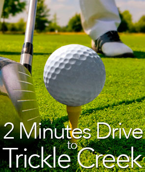 Trickle Creek Golf Course is just 2 minutes away!